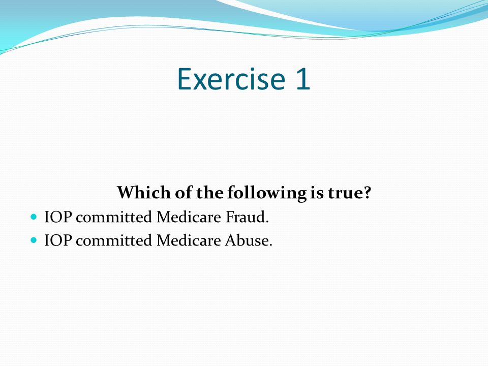 Exercise 1 Which of the following is true. IOP committed Medicare Fraud.