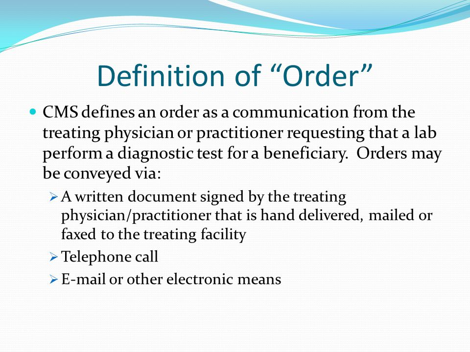 Definition of Order CMS defines an order as a communication from the treating physician or practitioner requesting that a lab perform a diagnostic test for a beneficiary.