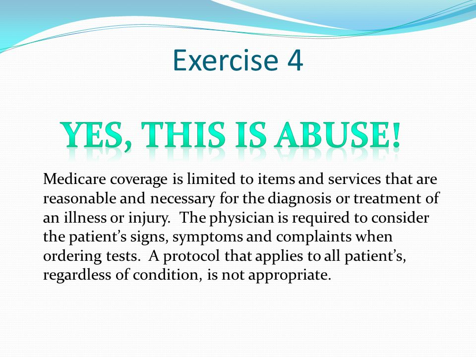 Exercise 4 Medicare coverage is limited to items and services that are reasonable and necessary for the diagnosis or treatment of an illness or injury.