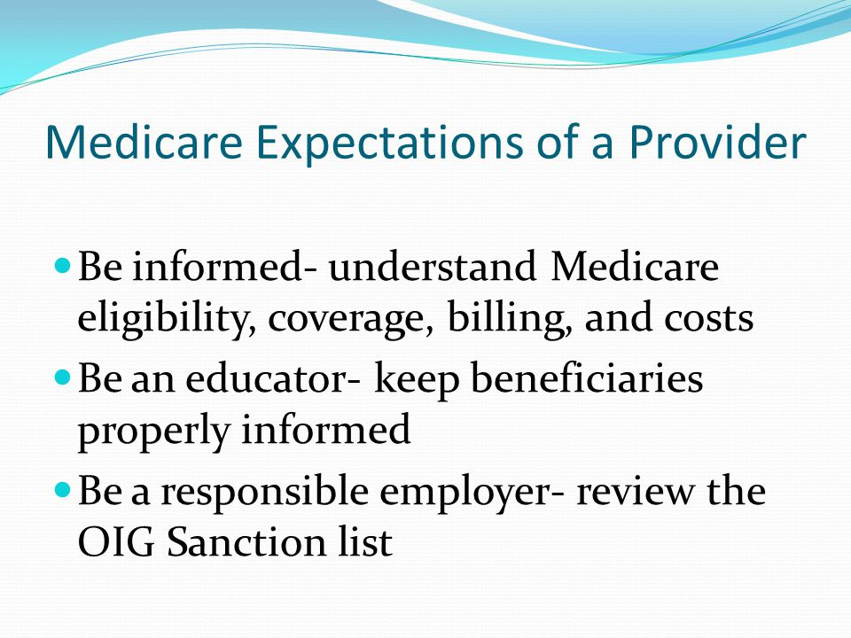 Medicare Expectations of a Provider Be informed- understand Medicare eligibility, coverage, billing, and costs Be an educator- keep beneficiaries properly informed Be a responsible employer- review the OIG Sanction list