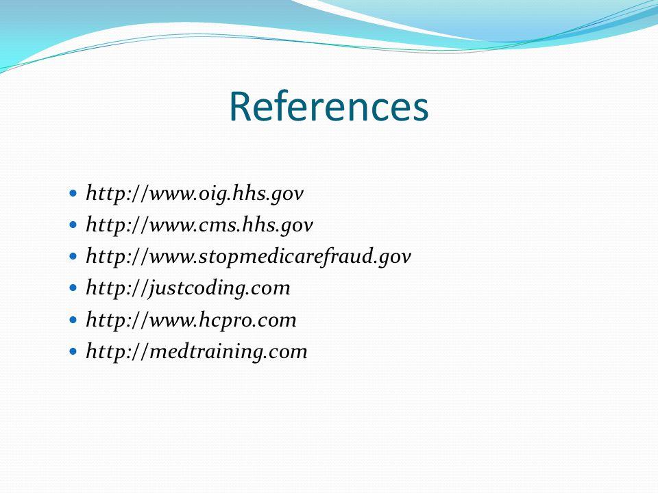 References http://www.oig.hhs.gov http://www.cms.hhs.gov http://www.stopmedicarefraud.gov http://justcoding.com http://www.hcpro.com http://medtraining.com