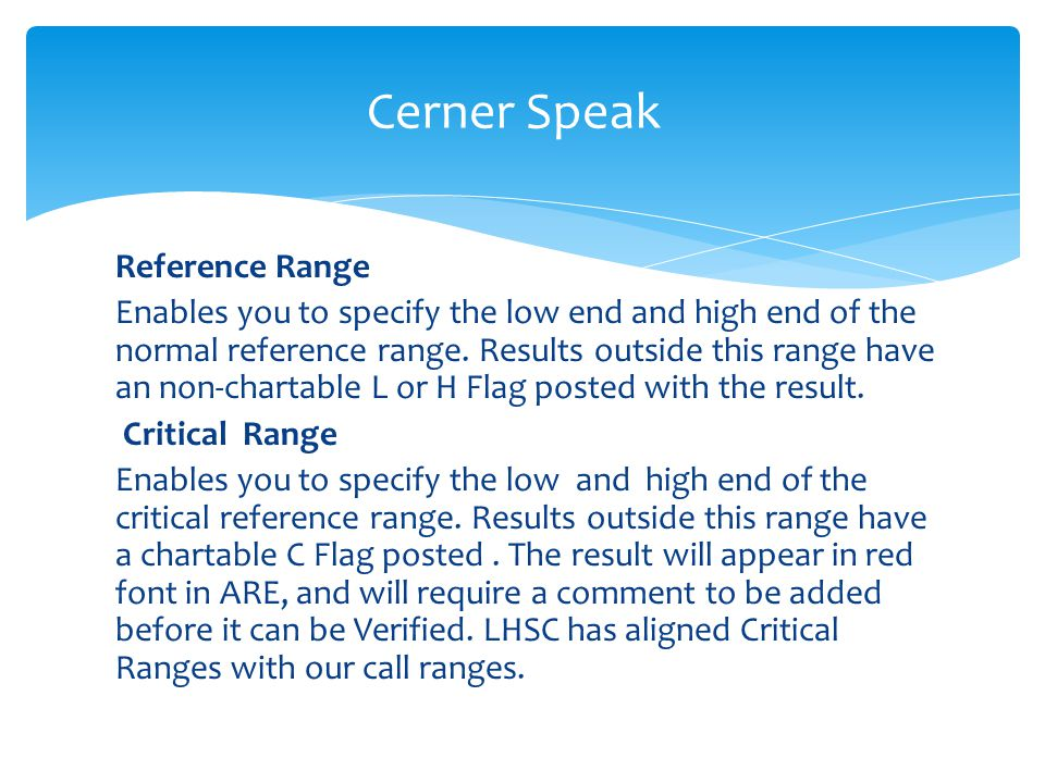 Reference Range Enables you to specify the low end and high end of the normal reference range. Results outside this range have an non-chartable L or H