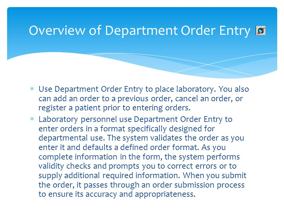 Use Department Order Entry to place laboratory. You also can add an order to a previous order, cancel an order, or register a patient prior to enterin