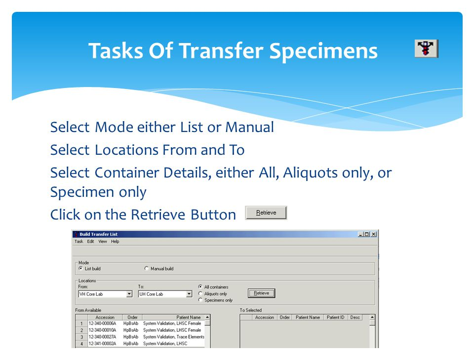 Select Mode either List or Manual Select Locations From and To Select Container Details, either All, Aliquots only, or Specimen only Click on the Retr