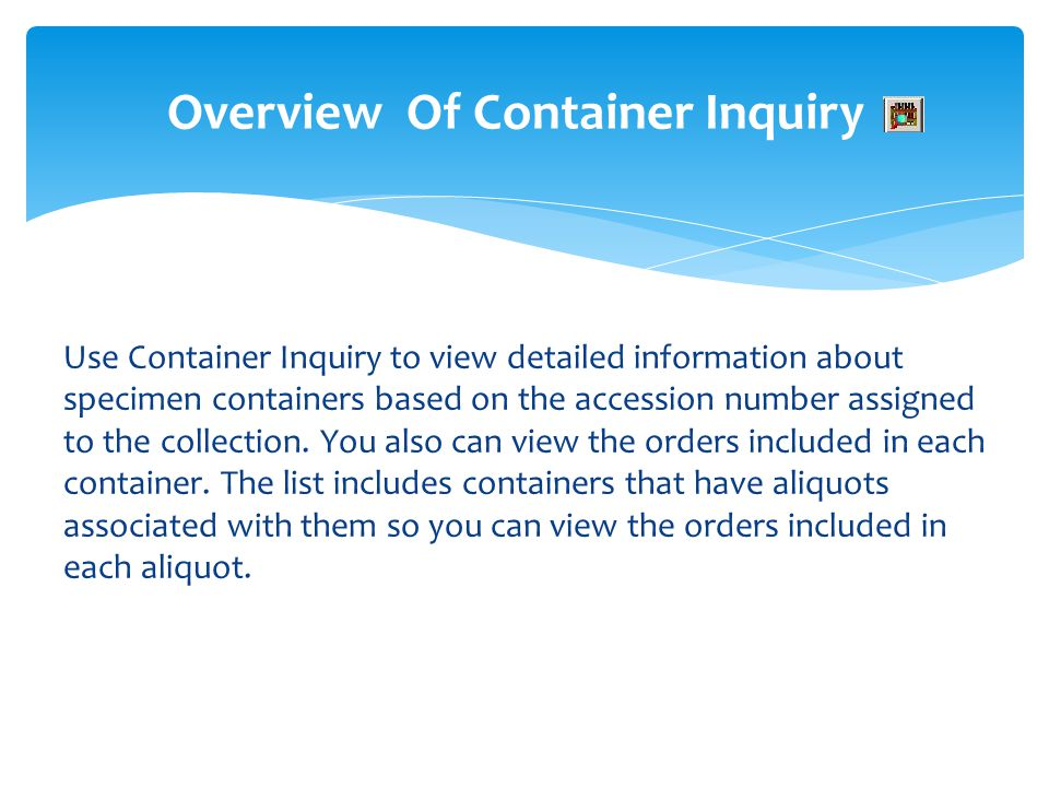 Overview Of Container Inquiry Use Container Inquiry to view detailed information about specimen containers based on the accession number assigned to t