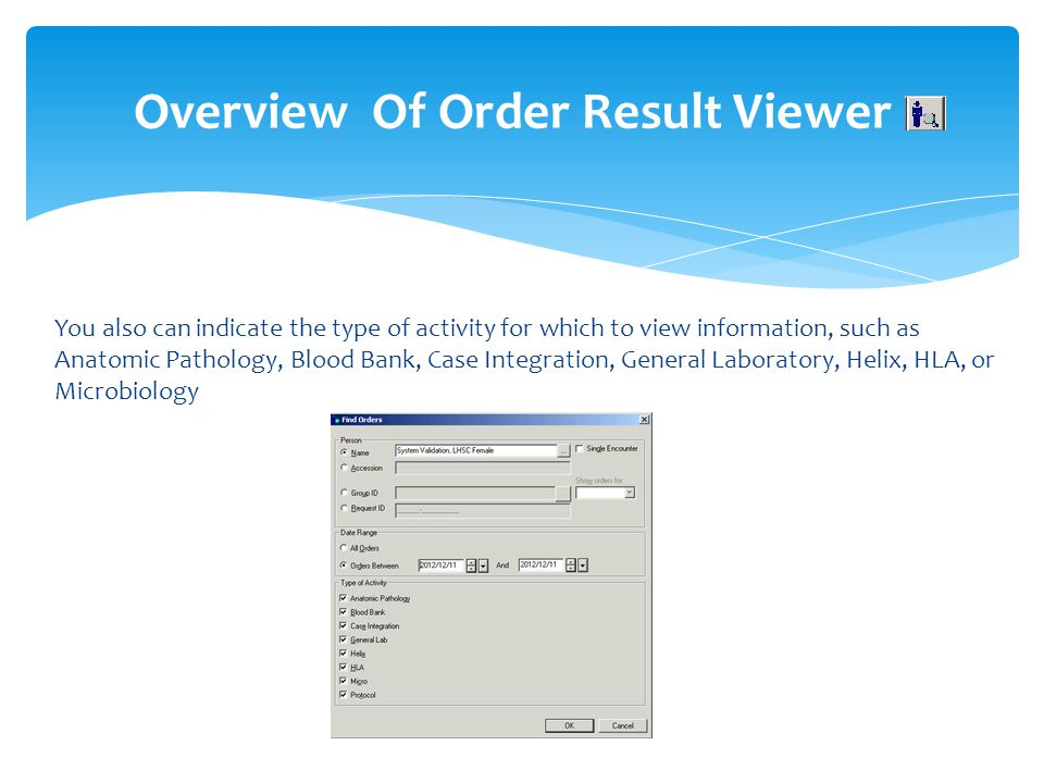 Overview Of Order Result Viewer You also can indicate the type of activity for which to view information, such as Anatomic Pathology, Blood Bank, Case