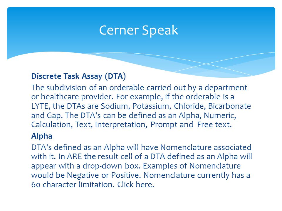 Discrete Task Assay (DTA) The subdivision of an orderable carried out by a department or healthcare provider. For example, if the orderable is a LYTE,