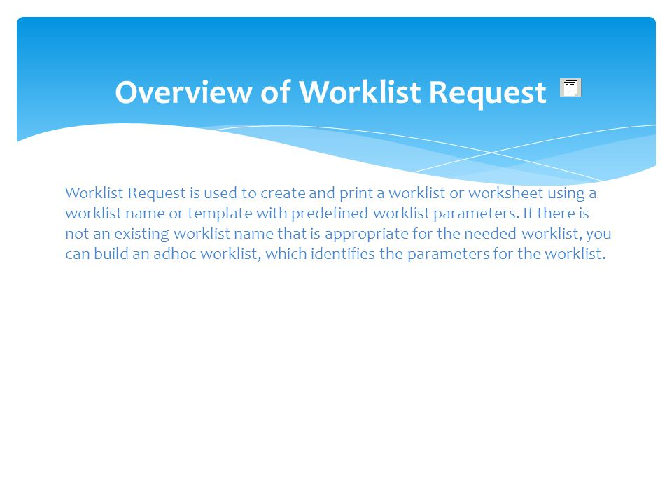 Overview of Worklist Request Worklist Request is used to create and print a worklist or worksheet using a worklist name or template with predefined wo