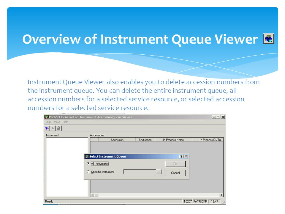 Overview of Instrument Queue Viewer Instrument Queue Viewer also enables you to delete accession numbers from the instrument queue. You can delete the