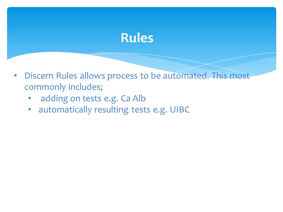 Rules Discern Rules allows process to be automated. This most commonly includes; adding on tests e.g. Ca Alb automatically resulting tests e.g. UIBC