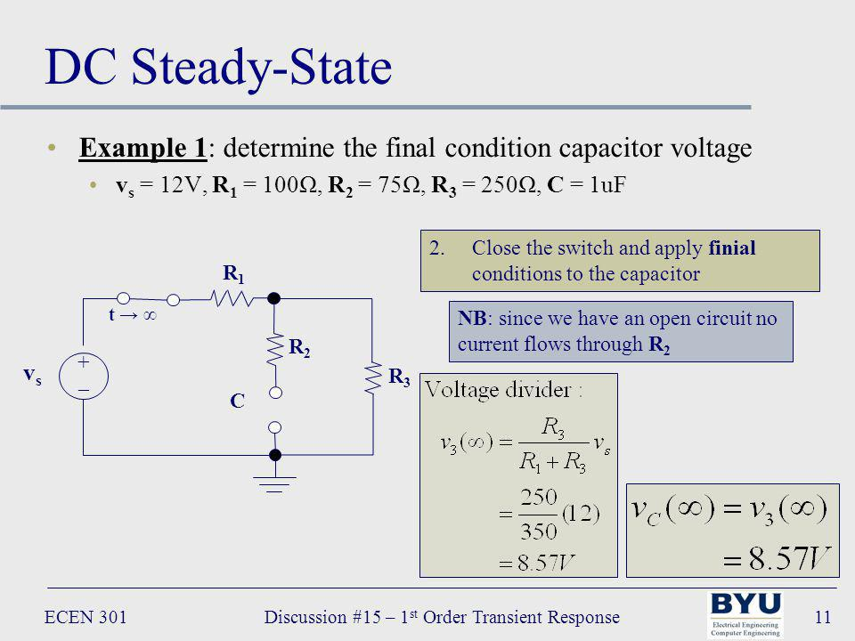 ECEN 301Discussion #15 – 1 st Order Transient Response11 DC Steady-State Example 1: determine the final condition capacitor voltage v s = 12V, R 1 = 100Ω, R 2 = 75Ω, R 3 = 250Ω, C = 1uF R 1 R2R2 C vsvs +–+– t R3R3 2.Close the switch and apply finial conditions to the capacitor NB: since we have an open circuit no current flows through R 2