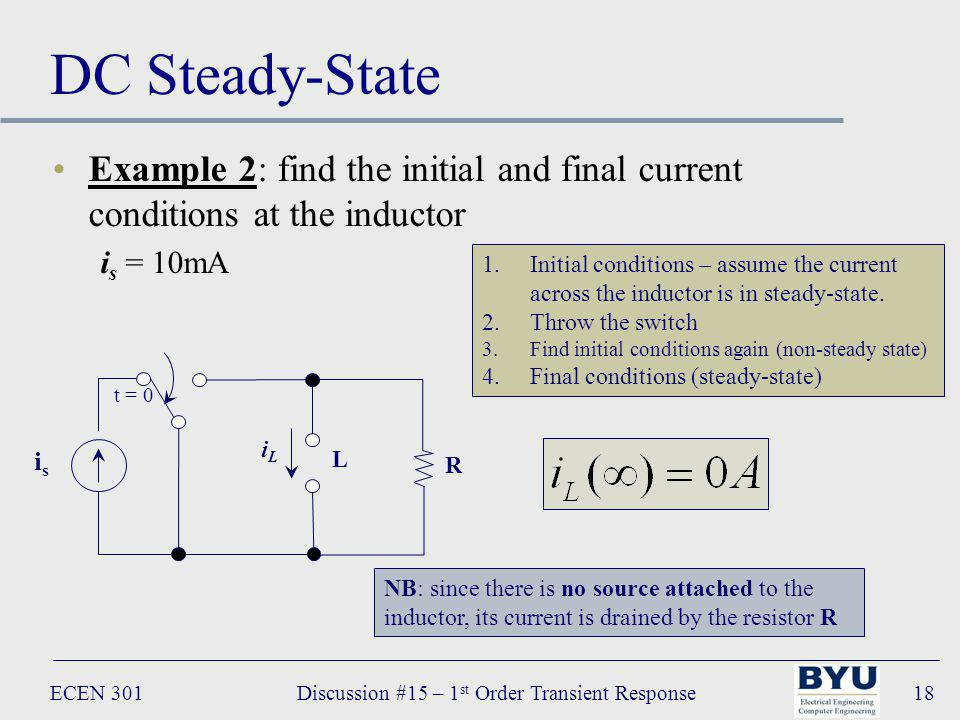 ECEN 301Discussion #15 – 1 st Order Transient Response18 DC Steady-State Example 2: find the initial and final current conditions at the inductor i s = 10mA isis t = 0 R L iLiL 1.Initial conditions – assume the current across the inductor is in steady-state.