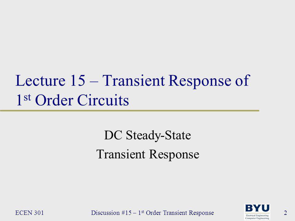 ECEN 301Discussion #15 – 1 st Order Transient Response53 Transient Response Example 4: find v c (t) for all t v a = 12V, v b = 5V, R 1 = 10Ω, R 2 = 5Ω, R 3 = 10Ω, C = 1uF 3.Write differential equation at t = 0 a)Find Thévenin equivalent b)Reduce equation to standard form C + v C (t) – R T vTvT +–+–