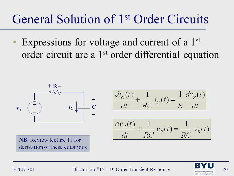 ECEN 301Discussion #15 – 1 st Order Transient Response20 General Solution of 1 st Order Circuits Expressions for voltage and current of a 1 st order circuit are a 1 st order differential equation + R – +C–+C– iCiC vsvs +–+– NB: Review lecture 11 for derivation of these equations