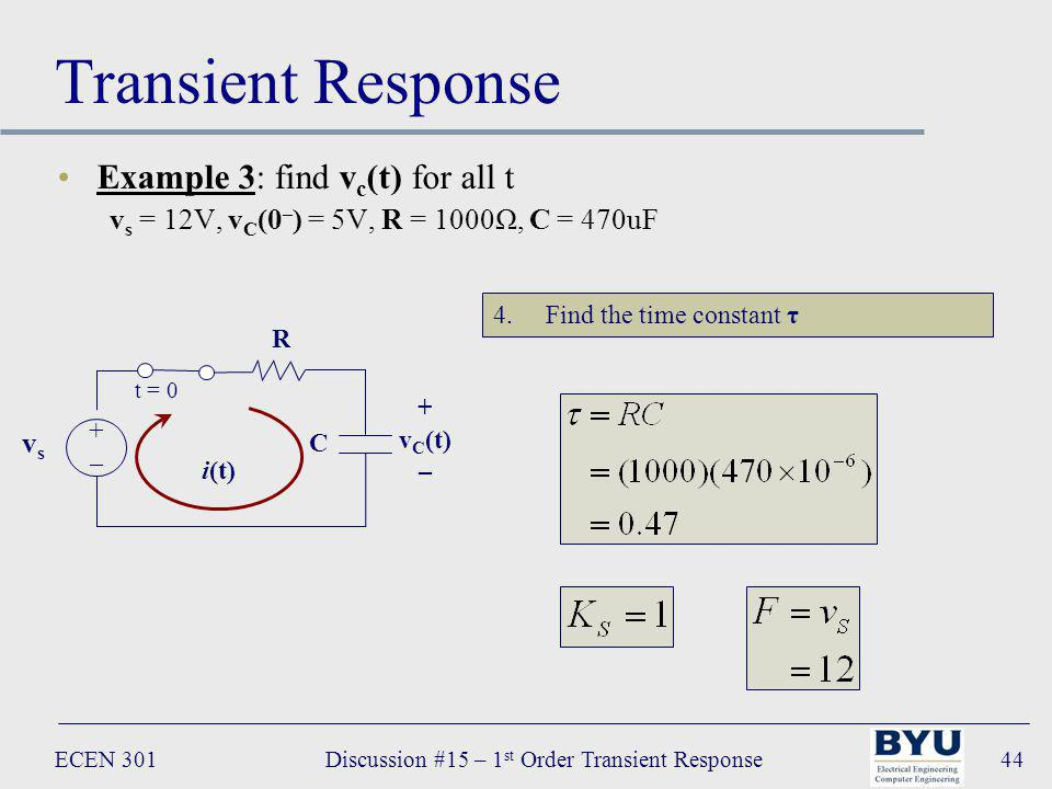 ECEN 301Discussion #15 – 1 st Order Transient Response44 Transient Response Example 3: find v c (t) for all t v s = 12V, v C (0 – ) = 5V, R = 1000Ω, C = 470uF R C vsvs +–+– t = 0 i(t) + v C (t) – 4.Find the time constant τ