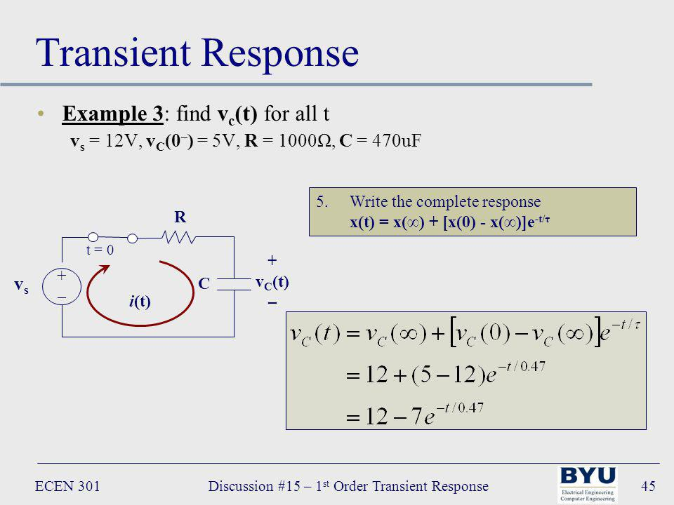 ECEN 301Discussion #15 – 1 st Order Transient Response45 Transient Response Example 3: find v c (t) for all t v s = 12V, v C (0 – ) = 5V, R = 1000Ω, C = 470uF R C vsvs +–+– t = 0 i(t) + v C (t) – 5.Write the complete response x(t) = x() + [x(0) - x()]e -t/τ
