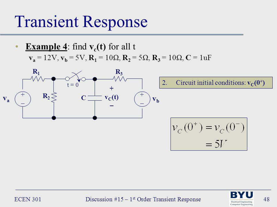 ECEN 301Discussion #15 – 1 st Order Transient Response48 Transient Response Example 4: find v c (t) for all t v a = 12V, v b = 5V, R 1 = 10Ω, R 2 = 5Ω, R 3 = 10Ω, C = 1uF R 3 C vava +–+– t = 0 + v C (t) – vbvb +–+– R 1 R 2 2.Circuit initial conditions: v C (0 + )