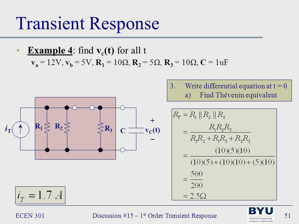 ECEN 301Discussion #15 – 1 st Order Transient Response51 Transient Response Example 4: find v c (t) for all t v a = 12V, v b = 5V, R 1 = 10Ω, R 2 = 5Ω, R 3 = 10Ω, C = 1uF 3.Write differential equation at t = 0 a)Find Thévenin equivalent C + v C (t) – R 1 R 2 iTiT R 3