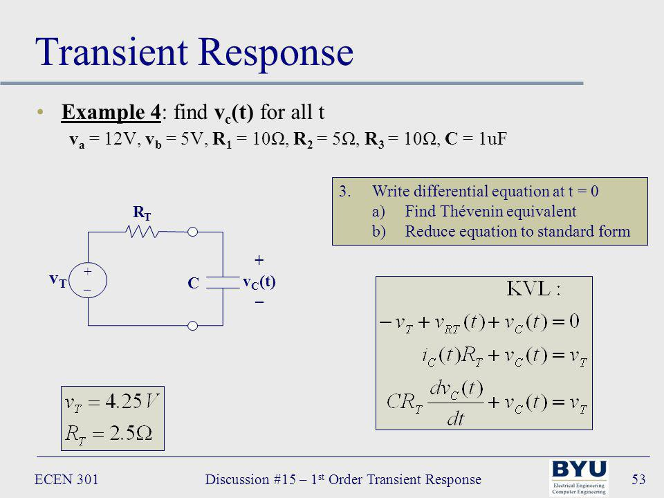 ECEN 301Discussion #15 – 1 st Order Transient Response53 Transient Response Example 4: find v c (t) for all t v a = 12V, v b = 5V, R 1 = 10Ω, R 2 = 5Ω, R 3 = 10Ω, C = 1uF 3.Write differential equation at t = 0 a)Find Thévenin equivalent b)Reduce equation to standard form C + v C (t) – R T vTvT +–+–