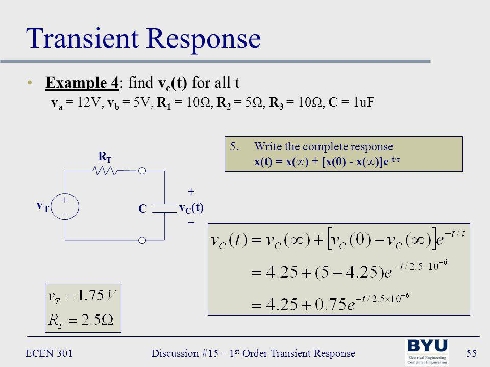 ECEN 301Discussion #15 – 1 st Order Transient Response55 Transient Response Example 4: find v c (t) for all t v a = 12V, v b = 5V, R 1 = 10Ω, R 2 = 5Ω, R 3 = 10Ω, C = 1uF C + v C (t) – R T vTvT +–+– 5.Write the complete response x(t) = x() + [x(0) - x()]e -t/τ