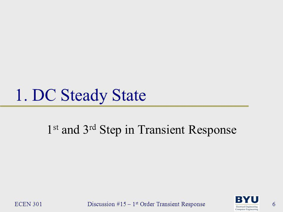 ECEN 301Discussion #15 – 1 st Order Transient Response37 Transient Response Transient response of a circuit consists of 3 parts: 1.Steady-state response prior to the switching on/off of a DC source 2.Transient response – the circuit adjusts to the DC source 3.Steady-state response following the transient response R 1 R2R2 C vsvs +–+– t = 0 DC Source Switch Energy element