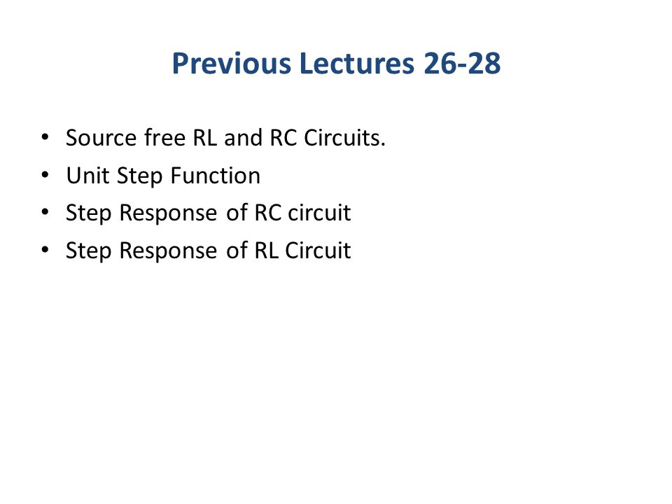 Previous Lectures 26-28 Source free RL and RC Circuits. Unit Step Function Step Response of RC circuit Step Response of RL Circuit