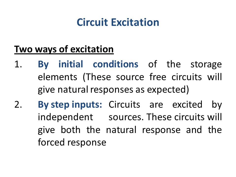 Circuit Excitation Two ways of excitation 1. By initial conditions of the storage elements (These source free circuits will give natural responses as