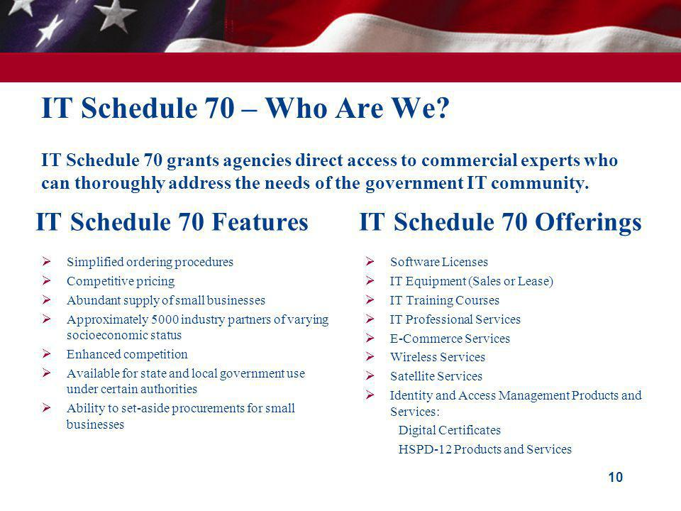 IT Schedule 70 – Who Are We? IT Schedule 70 grants agencies direct access to commercial experts who can thoroughly address the needs of the government