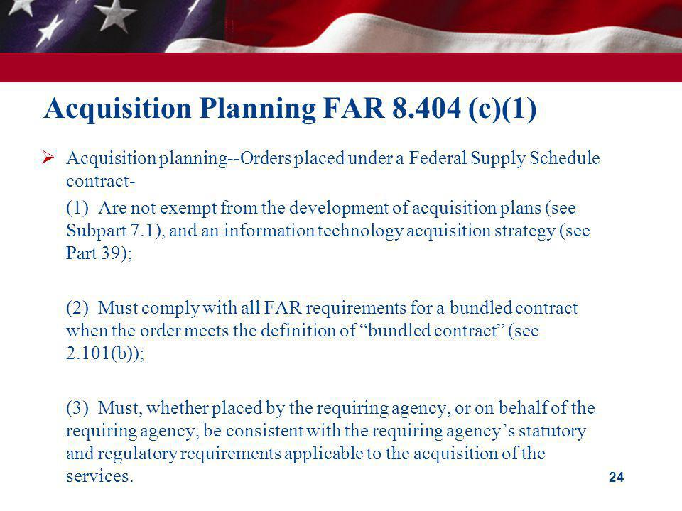 Acquisition Planning FAR 8.404 (c)(1) Acquisition planning--Orders placed under a Federal Supply Schedule contract- (1) Are not exempt from the develo