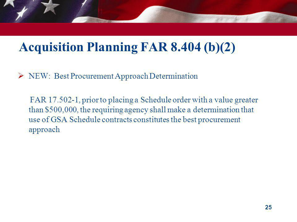 Acquisition Planning FAR 8.404 (b)(2) NEW: Best Procurement Approach Determination FAR 17.502-1, prior to placing a Schedule order with a value greate