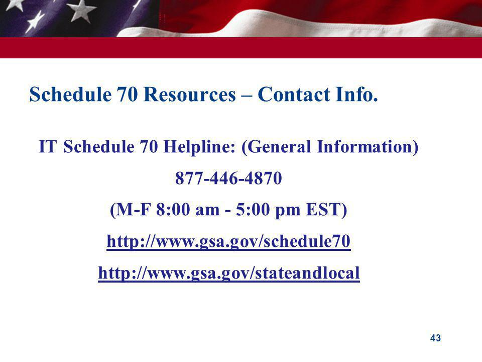 Schedule 70 Resources – Contact Info. IT Schedule 70 Helpline: (General Information) 877-446-4870 (M-F 8:00 am - 5:00 pm EST) http://www.gsa.gov/sched