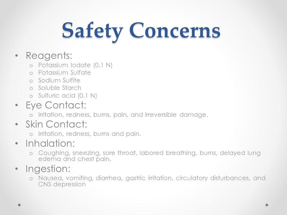 Safety Concerns Reagents: o Potassium Iodate (0.1 N) o Potassium Sulfate o Sodium Sulfite o Soluble Starch o Sulfuric acid (0.1 N) Eye Contact: o Irri