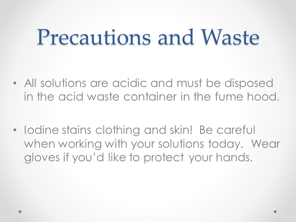 Precautions and Waste All solutions are acidic and must be disposed in the acid waste container in the fume hood. Iodine stains clothing and skin! Be