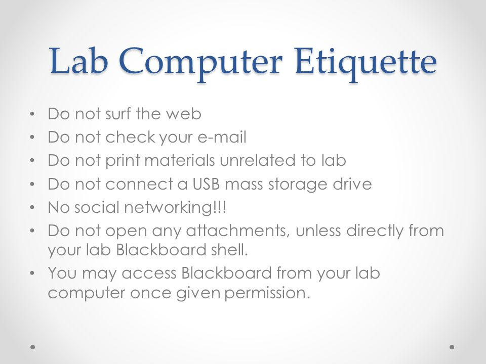 Lab Computer Etiquette Do not surf the web Do not check your e-mail Do not print materials unrelated to lab Do not connect a USB mass storage drive No