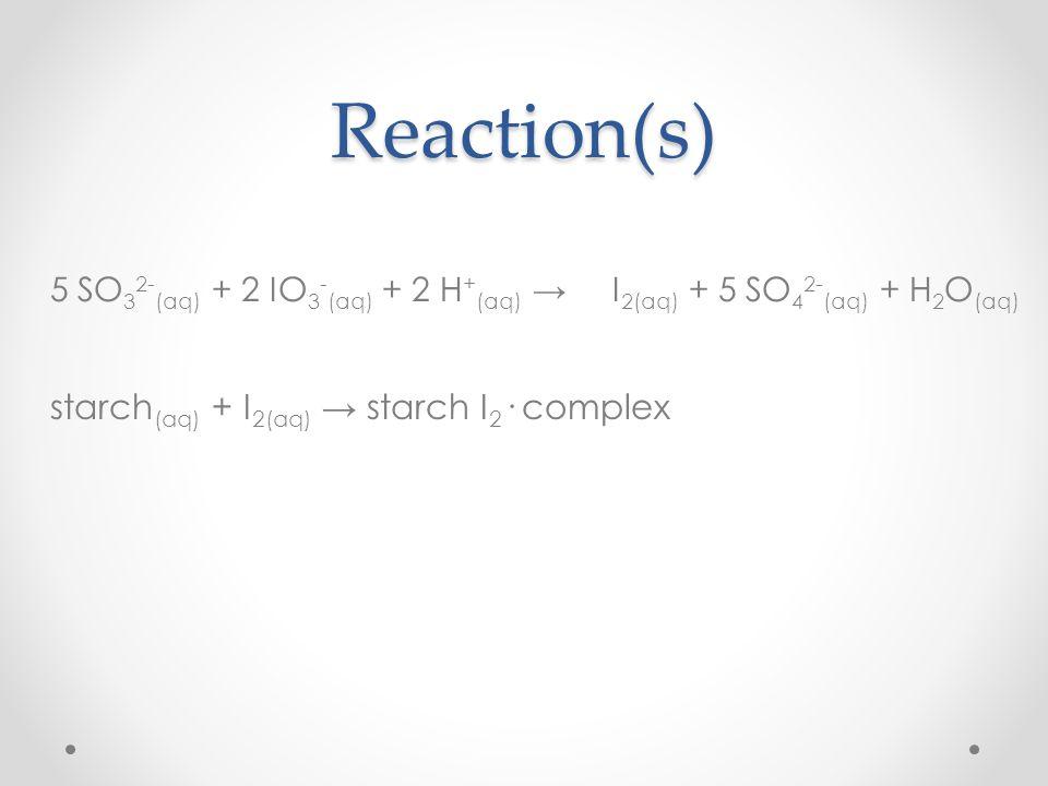 Reaction(s) 5 SO 3 2- (aq) + 2 IO 3 - (aq) + 2 H + (aq) I 2(aq) + 5 SO 4 2- (aq) + H 2 O (aq) starch (aq) + I 2(aq) starch I 2 · complex