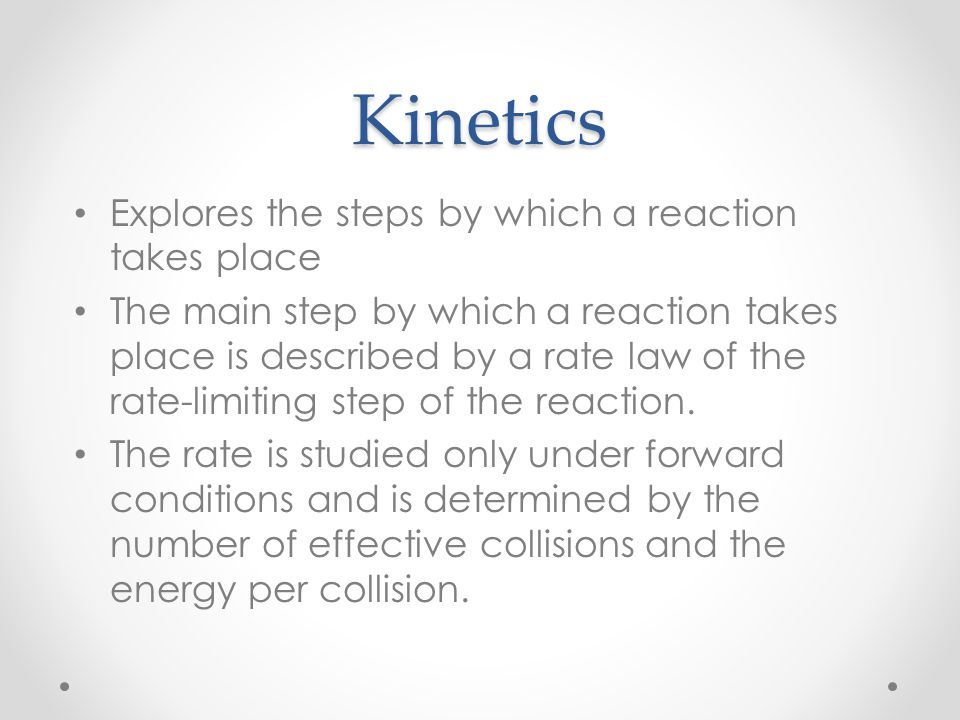 Kinetics Explores the steps by which a reaction takes place The main step by which a reaction takes place is described by a rate law of the rate-limit