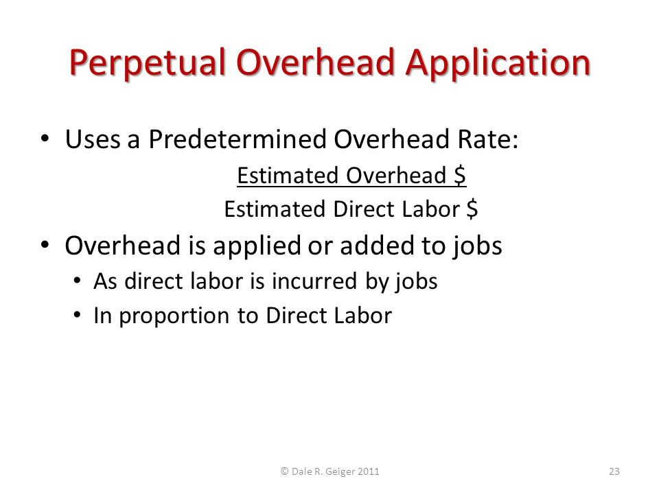 Perpetual Overhead Application Uses a Predetermined Overhead Rate: Estimated Overhead $ Estimated Direct Labor $ Overhead is applied or added to jobs