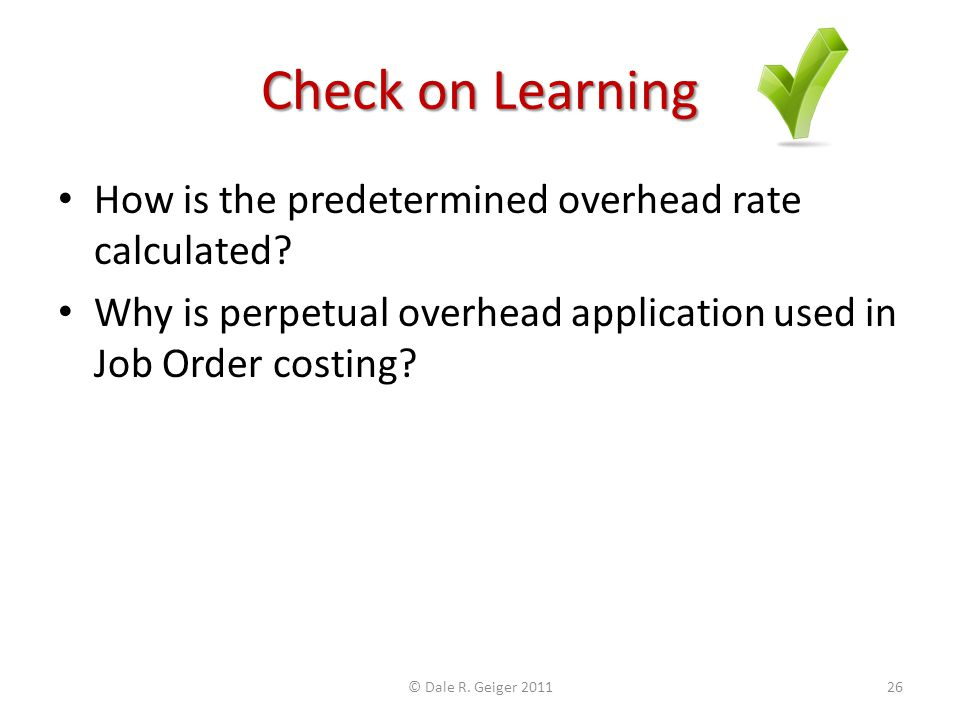Check on Learning How is the predetermined overhead rate calculated? Why is perpetual overhead application used in Job Order costing? © Dale R. Geiger