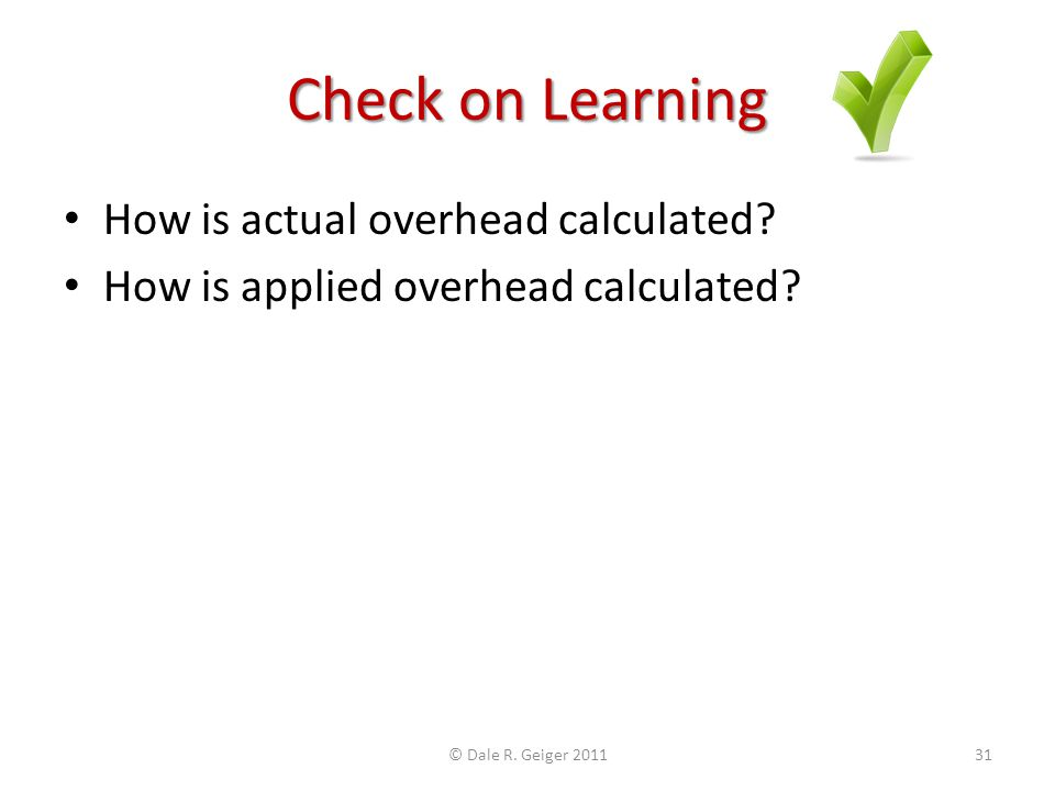 Check on Learning How is actual overhead calculated? How is applied overhead calculated? © Dale R. Geiger 201131