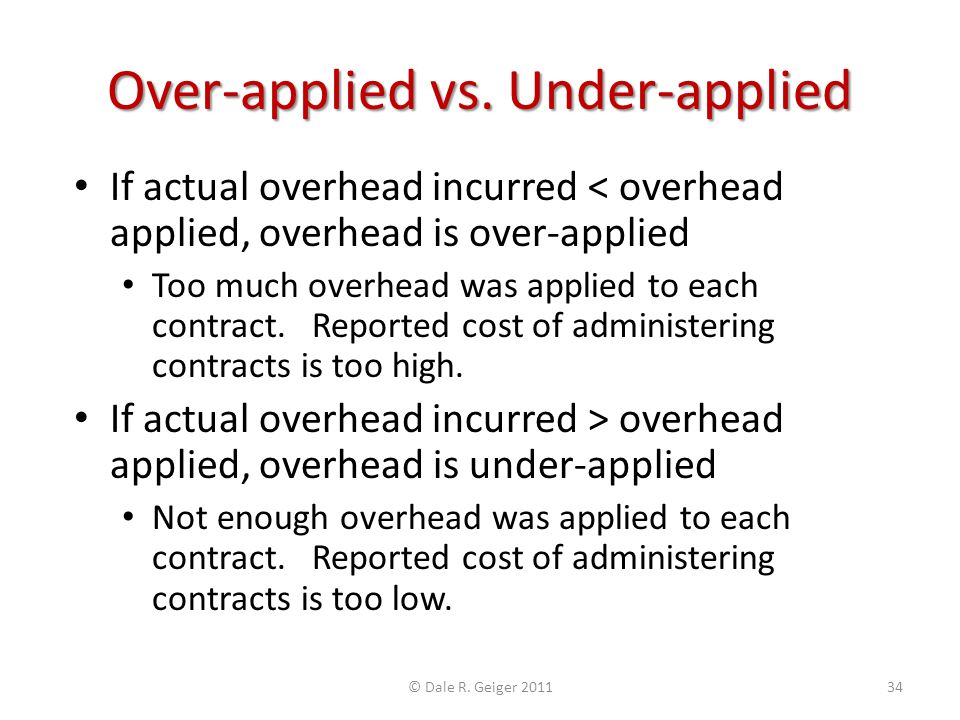 Over-applied vs. Under-applied If actual overhead incurred < overhead applied, overhead is over-applied Too much overhead was applied to each contract