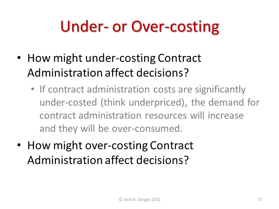 Under- or Over-costing How might under-costing Contract Administration affect decisions? If contract administration costs are significantly under-cost