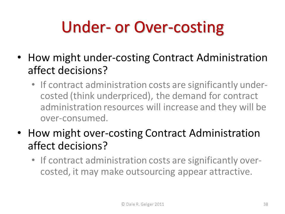 Under- or Over-costing How might under-costing Contract Administration affect decisions? If contract administration costs are significantly under- cos