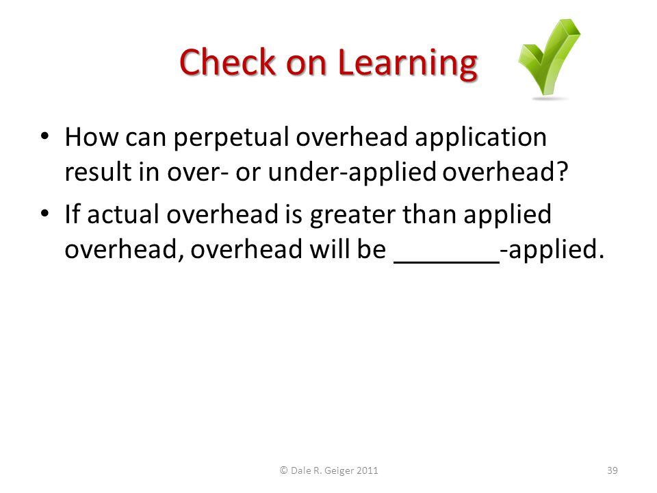 Check on Learning How can perpetual overhead application result in over- or under-applied overhead? If actual overhead is greater than applied overhea