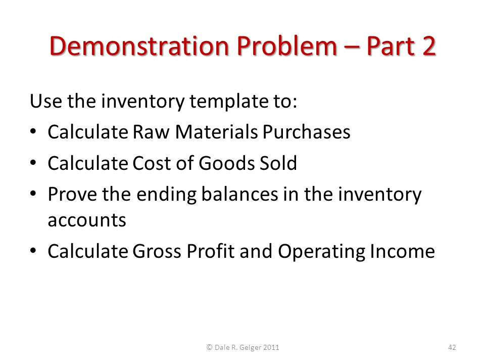 Demonstration Problem – Part 2 Use the inventory template to: Calculate Raw Materials Purchases Calculate Cost of Goods Sold Prove the ending balances