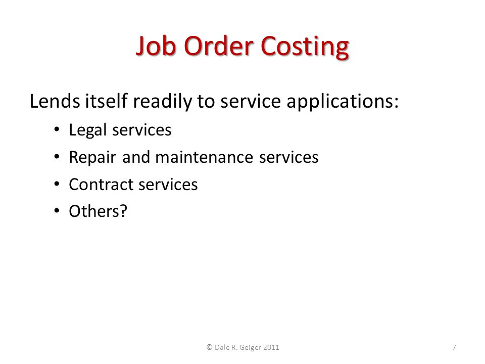 Job Order Costing Lends itself readily to service applications: Legal services Repair and maintenance services Contract services Others? © Dale R. Gei