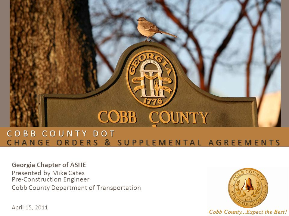 COBB COUNTY DOT CHANGE ORDERS & SUPPLEMENTAL AGREEMENTS Georgia Chapter of ASHE Presented by Mike Cates Pre-Construction Engineer Cobb County Department of Transportation April 15, 2011
