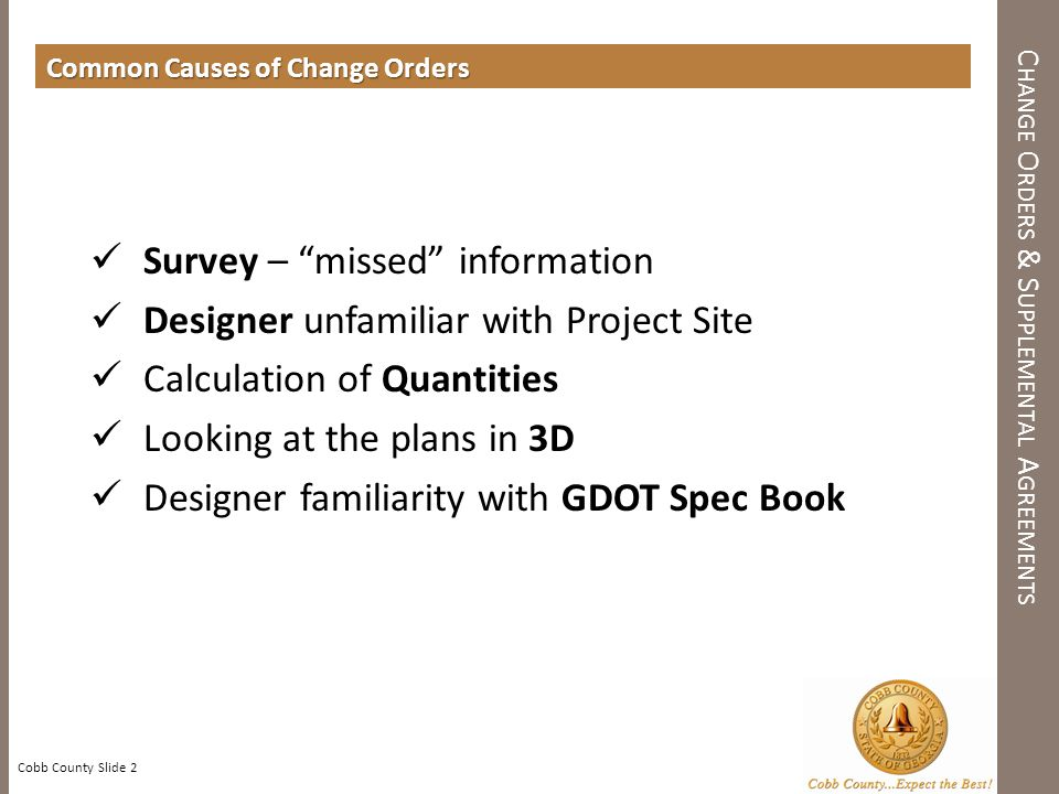 C HANGE O RDERS & S UPPLEMENTAL A GREEMENTS Cobb County Slide 2 Common Causes of Change Orders Survey – missed information Designer unfamiliar with Project Site Calculation of Quantities Looking at the plans in 3D Designer familiarity with GDOT Spec Book
