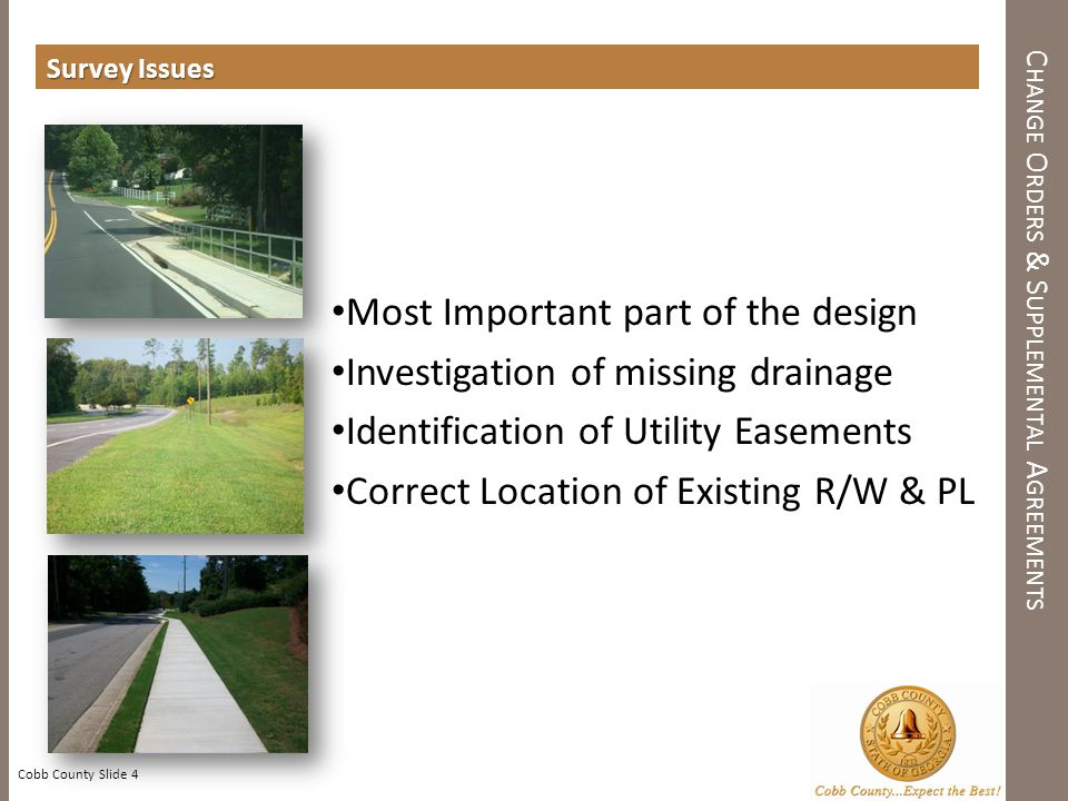 Survey Issues Cobb County Slide 4 C HANGE O RDERS & S UPPLEMENTAL A GREEMENTS Most Important part of the design Investigation of missing drainage Identification of Utility Easements Correct Location of Existing R/W & PL
