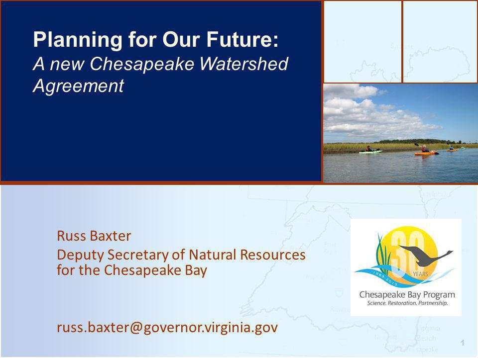 Russ Baxter Deputy Secretary of Natural Resources for the Chesapeake Bay russ.baxter@governor.virginia.gov 1 Planning for Our Future: A new Chesapeake