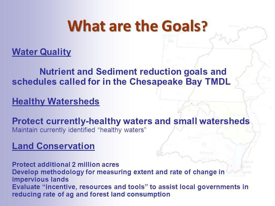 What are the Goals ? www.chesapeakebay.net Water Quality Nutrient and Sediment reduction goals and schedules called for in the Chesapeake Bay TMDL Hea